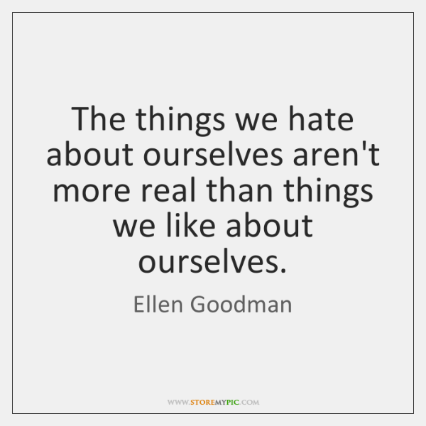 The things we hate about ourselves aren't more real than things we ...