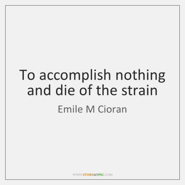 To accomplish nothing and die of the strain