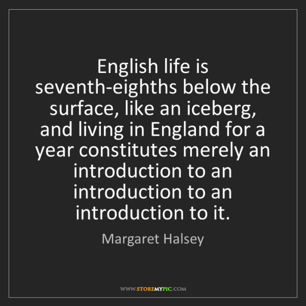 Margaret Halsey: English life is seventh-eighths below the surface, like...