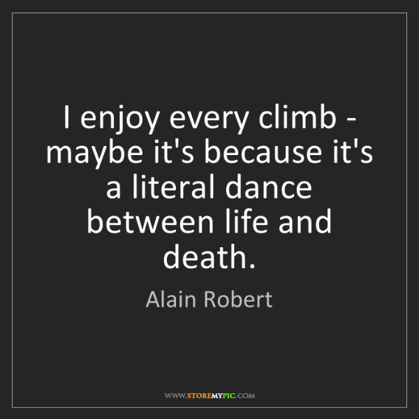 Alain Robert: I enjoy every climb - maybe it's because it's a literal...
