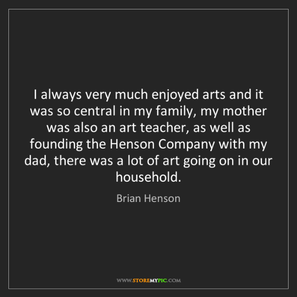 Brian Henson: I always very much enjoyed arts and it was so central...