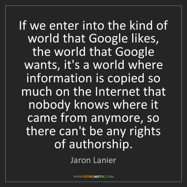 Jaron Lanier: If we enter into the kind of world that Google likes,...
