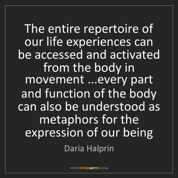 Daria Halprin: The entire repertoire of our life experiences can be...