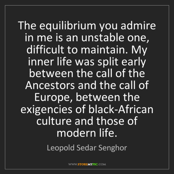 Leopold Sedar Senghor: The equilibrium you admire in me is an unstable one,...