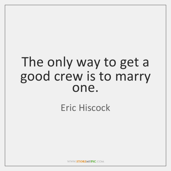 The only way to get a good crew is to marry one.