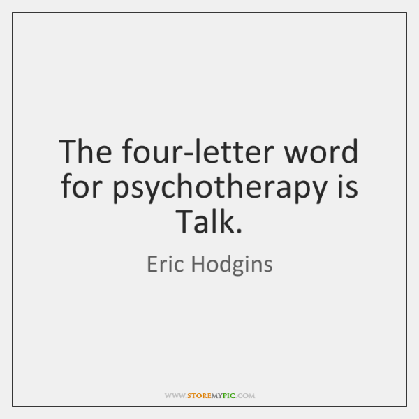 The four-letter word for psychotherapy is Talk.
