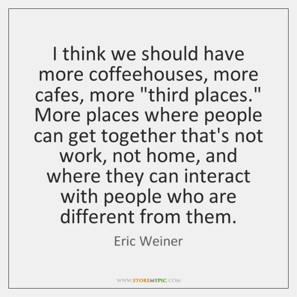 """I think we should have more coffeehouses, more cafes, more """"third places."""" ..."""