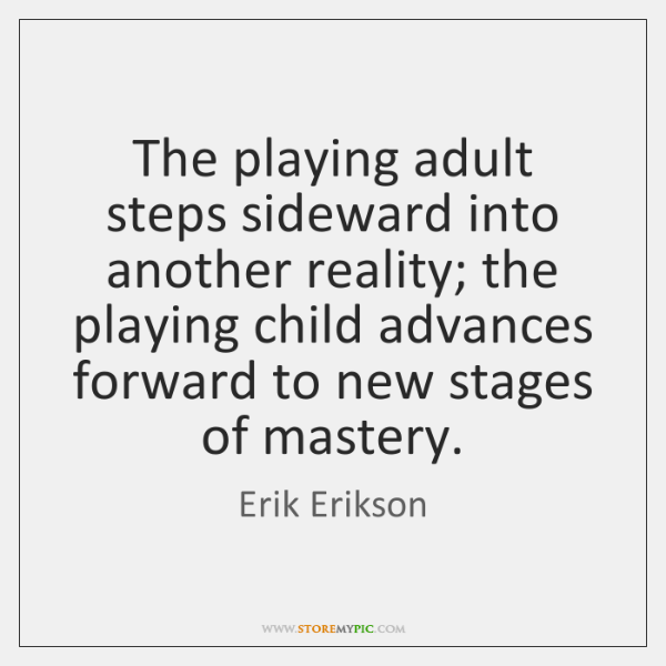 The playing adult steps sideward into another reality; the playing child advances ...