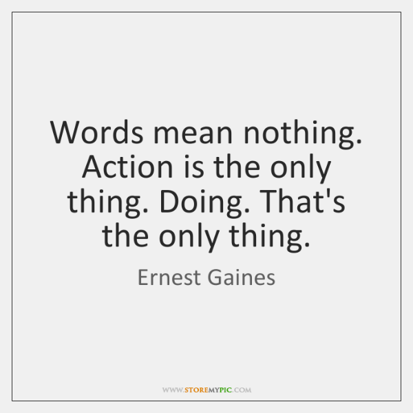 Words Mean Nothing Action Is The Only Thing Doing Thats The Only