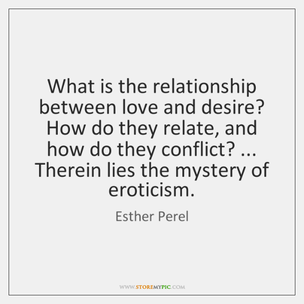 What is the relationship between love and desire? How do they relate, ...