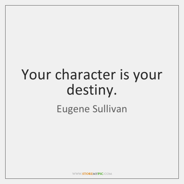 Your character is your destiny.