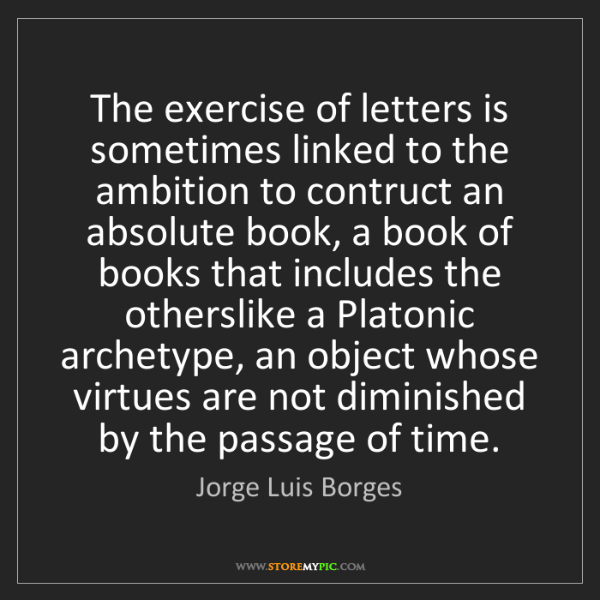 Jorge Luis Borges: The exercise of letters is sometimes linked to the ambition...