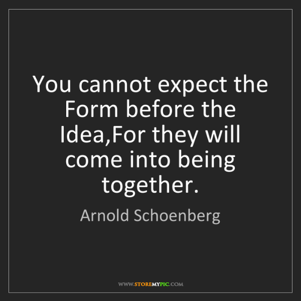Arnold Schoenberg: You cannot expect the Form before the Idea,For they will...