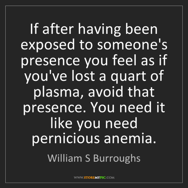 William S Burroughs: If after having been exposed to someone's presence you...