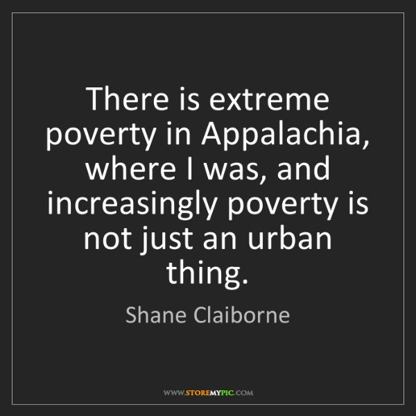 Shane Claiborne: There is extreme poverty in Appalachia, where I was,...