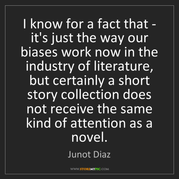 Junot Diaz: I know for a fact that - it's just the way our biases...