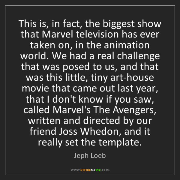Jeph Loeb: This is, in fact, the biggest show that Marvel television...
