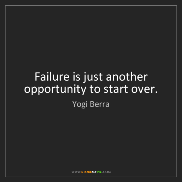 Yogi Berra: Failure is just another opportunity to start over.