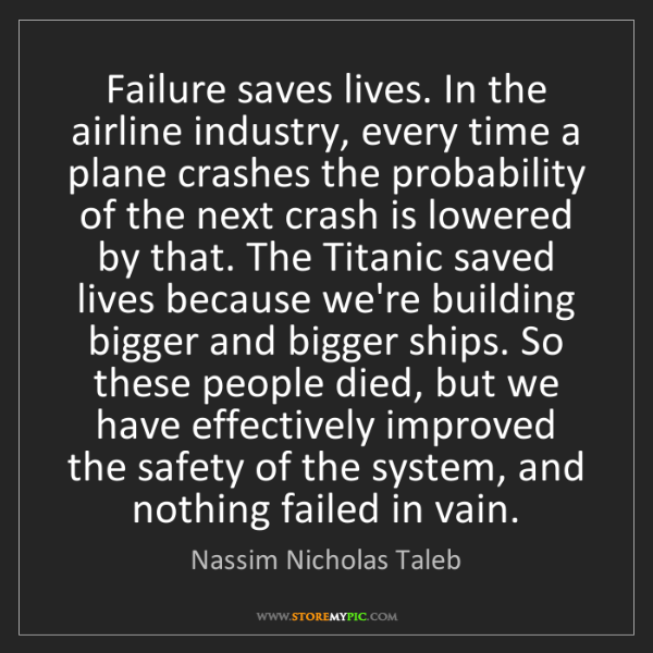 Nassim Nicholas Taleb: Failure saves lives. In the airline industry, every time...