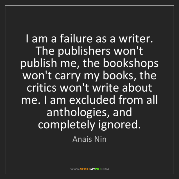 Anais Nin: I am a failure as a writer. The publishers won't publish...