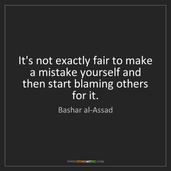 Bashar al-Assad: It's not exactly fair to make a mistake yourself and...