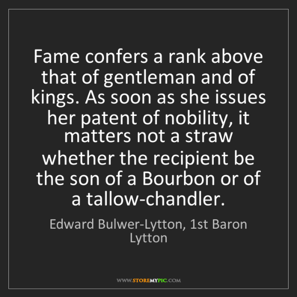 Edward Bulwer-Lytton, 1st Baron Lytton: Fame confers a rank above that of gentleman and of kings....