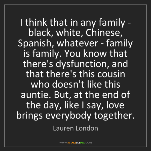 Lauren London: I think that in any family - black, white, Chinese, Spanish,...