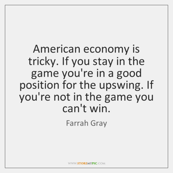 American economy is tricky. If you stay in the game you're in ...