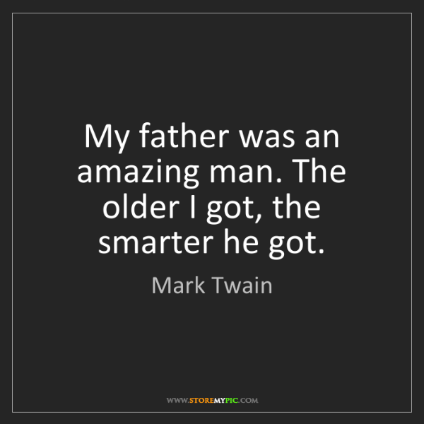 Mark Twain: My father was an amazing man. The older I got, the smarter...