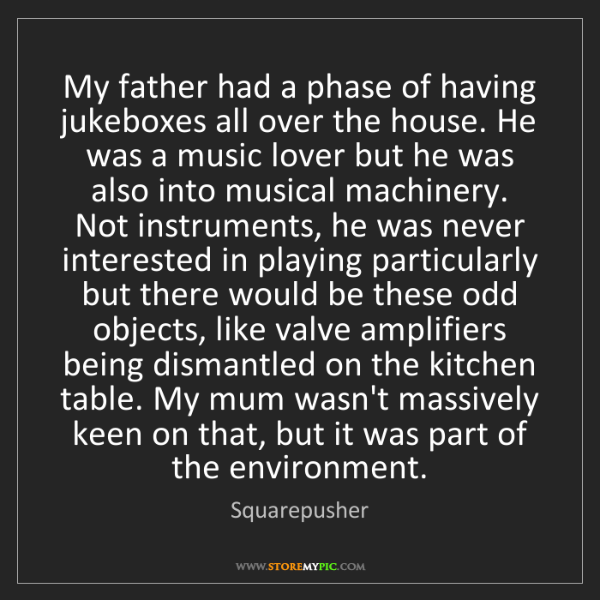 Squarepusher: My father had a phase of having jukeboxes all over the...