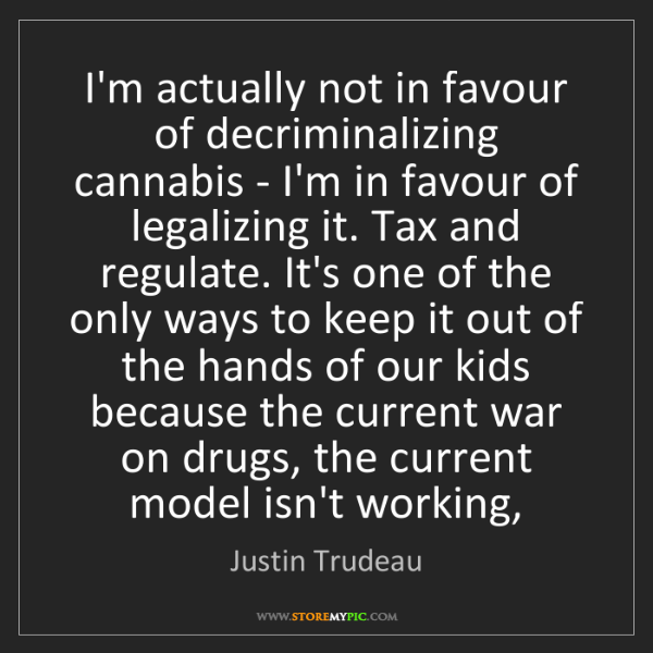 Justin Trudeau: I'm actually not in favour of decriminalizing cannabis...