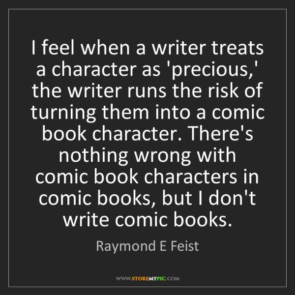 Raymond E Feist: I feel when a writer treats a character as 'precious,'...