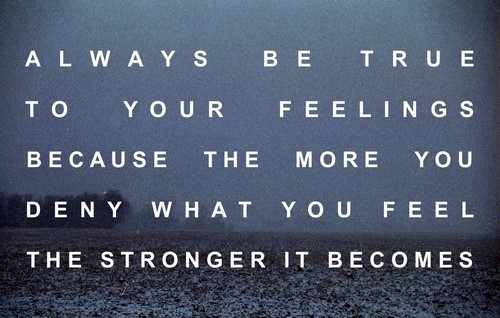 Always be true to your feelings becasue the more you deny what you feel the stronger i