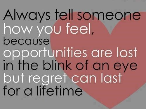 Always tell someone how you feel because opportunities are lost in the blink of an eye