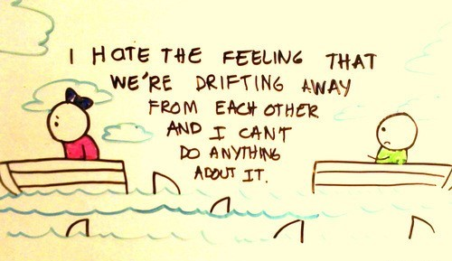 I hate the feeling that were drifting away from each other and i cant do anything abou