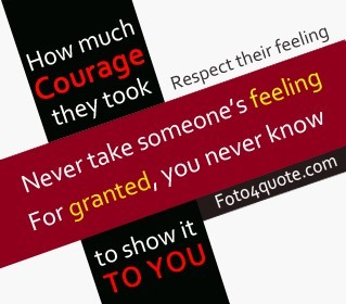 Never Take Someones Feeling For Granted You Never Know To Show It To
