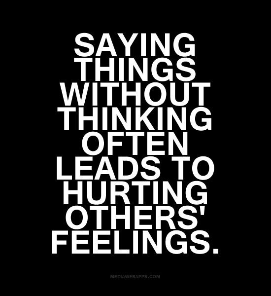 Saying Things Without Thinking Often Leads To Hurting Others