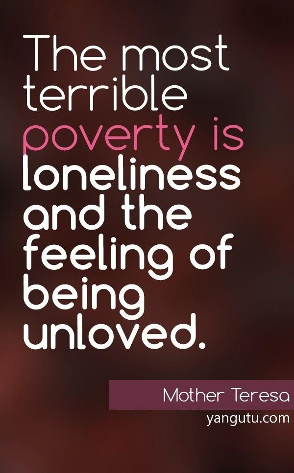 The most terrible poverty is lonliness and th feeling of being unloved