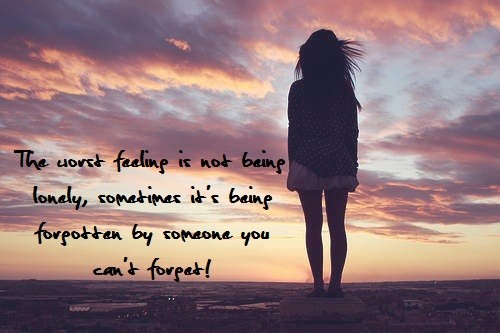 The worst feelings is not being lonely sometimes its bieng forgotten by someone you ca