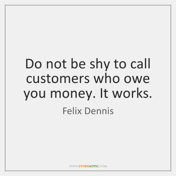 Do not be shy to call customers who owe you money. It ...