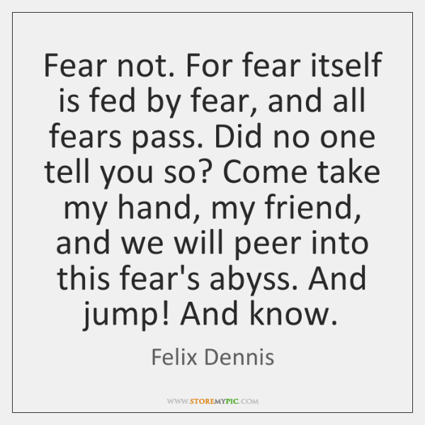 Fear not. For fear itself is fed by fear, and all fears ...