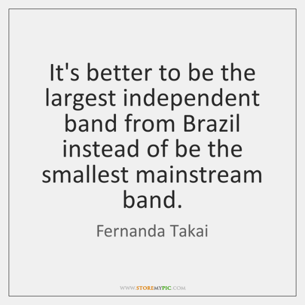 It's better to be the largest independent band from Brazil instead of ...