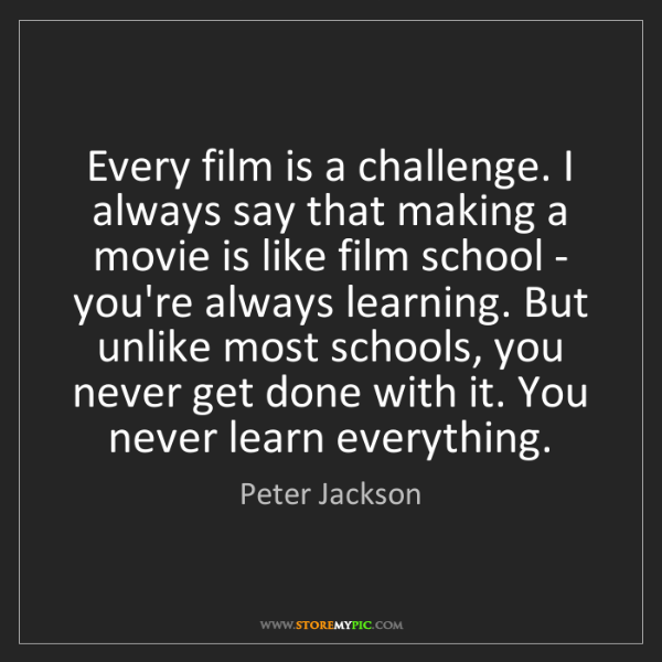 Peter Jackson: Every film is a challenge. I always say that making a...