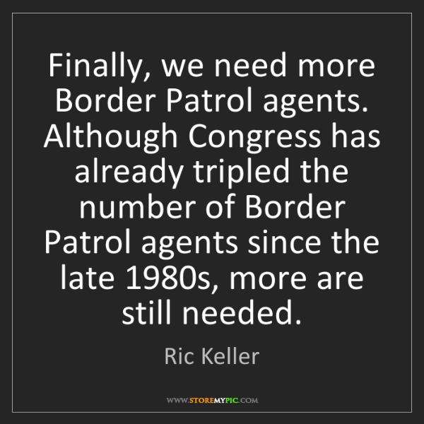 Ric Keller: Finally, we need more Border Patrol agents. Although...