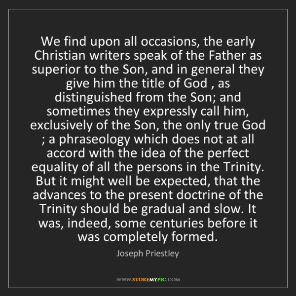 Joseph Priestley: We find upon all occasions, the early Christian writers...