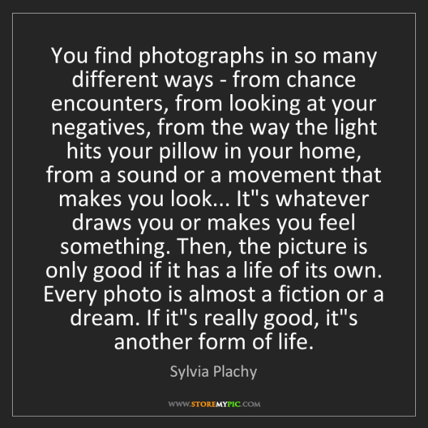 Sylvia Plachy: You find photographs in so many different ways - from...