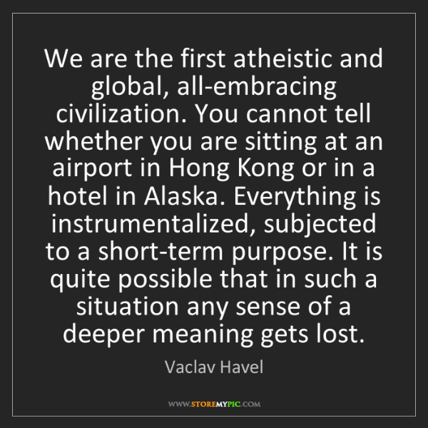Vaclav Havel: We are the first atheistic and global, all-embracing...