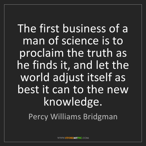 Percy Williams Bridgman: The first business of a man of science is to proclaim...
