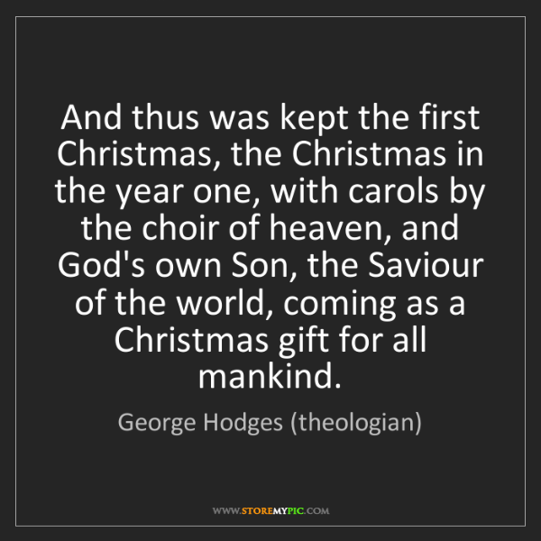 George Hodges (theologian): And thus was kept the first Christmas, the Christmas...