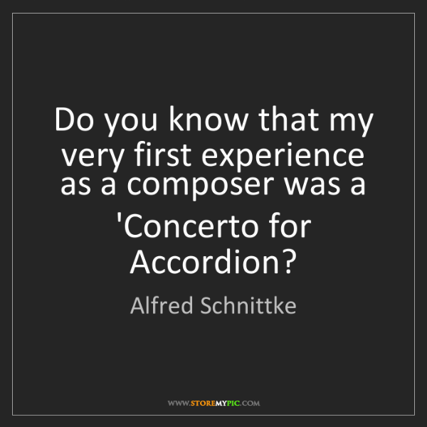 Alfred Schnittke: Do you know that my very first experience as a composer...